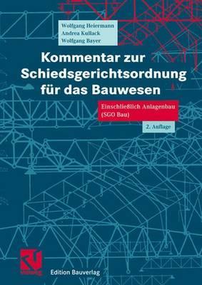 Kommentar Zur Schiedsgerichtsordnung Fur Das Bauwesen: Einschliesslich Anlagenbau (Sgo Bau) - Heiermann, Wolfgang, and Kullack, Andrea, and Bayer, Wolfgang