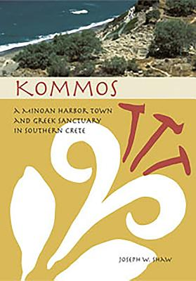 Kommos: A Minoan Harbor Town and Greek Sanctuary in Southern Crete - Shaw, Joseph W