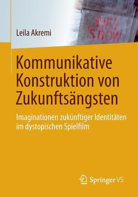 Kommunikative Konstruktion Von Zukunftsangsten: Imaginationen Zukunftiger Identitaten Im Dystopischen Spielfilm - Akremi, Leila