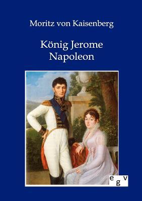 Konig Jerome Napoleon - Von Kaisenberg, Moritz