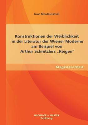 Konstruktionen Der Weiblichkeit in Der Literatur Der Wiener Moderne Am Beispiel Von Arthur Schnitzlers Reigen - Mardaleishvili, Irma