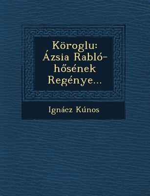Koroglu: Azsia Rablo-H Senek Regenye... - Kunos, Ignacz, Dr.