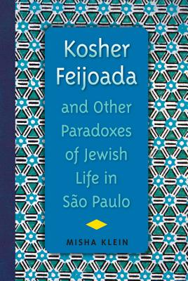 Kosher Feijoada and Other Paradoxes of Jewish Life in Sao Paulo - Klein, Misha