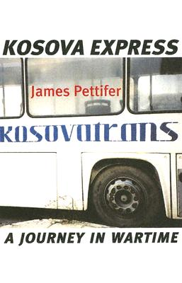 Kosova Express: A Journey in Wartime - Pettifer, James