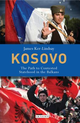 Kosovo: The Path to Contested Statehood in the Balkans - Ker-Lindsay, James