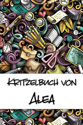 Kritzelbuch von Alea: Kritzel- und Malbuch mit leeren Seiten f?r deinen personalisierten Vornamen - Publikationen, Nachwuchskunstler
