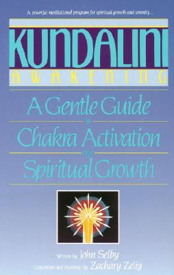 Kundalini Awakening: A Gentle Guide to Chakra Activation and Spiritual Growth - Selby, John, and Selig, Zachary