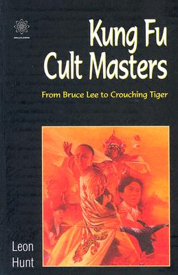 Kung Fu Cult Masters: From Bruce Lee to Crouching Tiger - Hunt, Leon, Professor