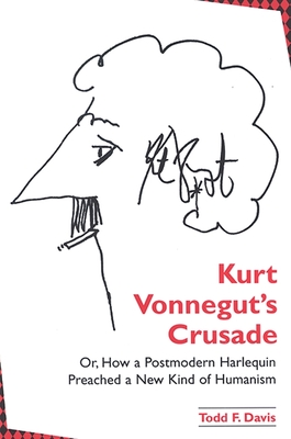 Kurt Vonnegut's Crusade; Or, How a Postmodern Harlequin Preached a New Kind of Humanism - Davis, Todd F