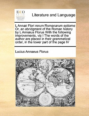 L Annaei Flori Rerum Romanarum Epitome Or, an Abridgment of the Roman History by L Annaeus Florus with the Following Improvements, Viz I the Words of the Author Are Placed in Their Grammatical Order, in the Lower Part of the Page IV - Florus, Lucius Annaeus