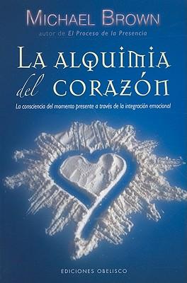 La Alquimia del Corazon: La Conciencia del Momento Presente A Traves de la Integracion Emocional - Brown, Michael, R.N