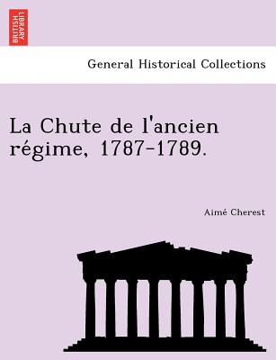 La Chute de L'Ancien Re Gime, 1787-1789. - Cherest, Aime