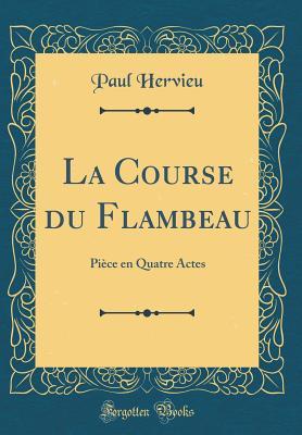 La Course Du Flambeau: Pièce En Quatre Actes (Classic Reprint) - Hervieu, Paul