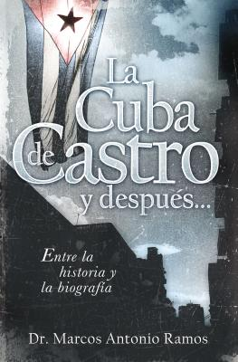 La Cuba de Castro y Despues...: Entre La Historia y La Biografia - Ramos, Marcos Antonio, Dr.