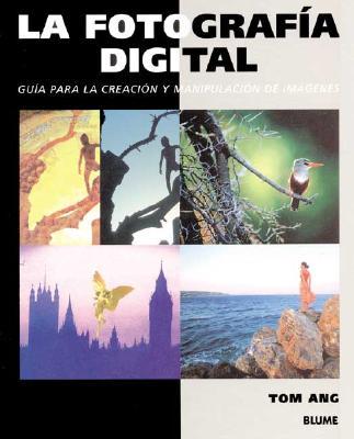 La Fotografia Digital: Guia Para La Creacion y Manipulacion de Imagenes - Ang, Tom