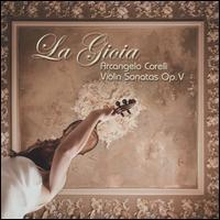 La Gioia: Arcangelo Corelli Violin Sonatas Op. V - Andrew Ackerman (violin); Dani Espasa (organ); Dani Espasa (harpsichord); Francesco Geminiani (violin);...