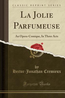 La Jolie Parfumeuse: An Opera-Comique, in Three Acts (Classic Reprint) - Cremieux, Hector-Jonathan