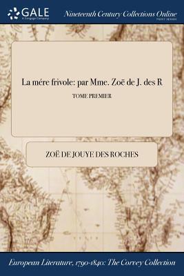 La Mere Frivole: Par Mme. Zoe de J. Des R; Tome Premier - Jouye Des Roches, Zoe de