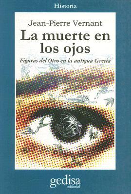 La Muerte en los Ojos: Figuras del Otro en la Antigua Grecia - Vernant, Jean-Pierre