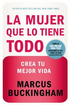 La Mujer Que Lo Tiene Todo: Crea Tu Mejor Vida = the Woman Who Have Everthing - Buckingham, Marcus