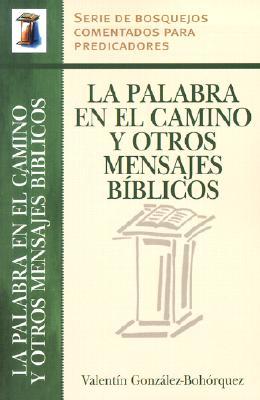 La Palabra En El Camino y Otros Mensajes Biblicos - Gonzalez-Bohorquez, Valentin