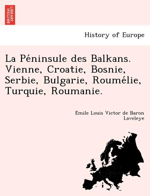 La Pe Ninsule Des Balkans. Vienne, Croatie, Bosnie, Serbie, Bulgarie, Roume Lie, Turquie, Roumanie. - Laveleye, E Mile Louis Victor De Baron