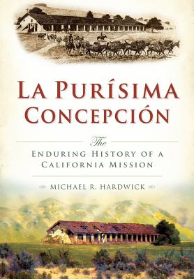 La Purisima Concepcion:: The Enduring History of a California Mission - Hardwick, Michael