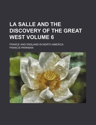La Salle and the Discovery of the Great West: France and England in North America V3 - Parkman, Francis, Jr.