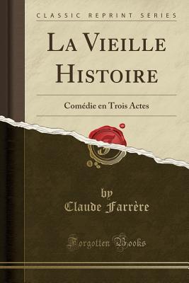La Vieille Histoire: Comedie En Trois Actes (Classic Reprint) - Farrere, Claude
