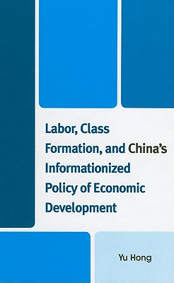 Labor, Class Formation, and China's Informationized Policy of Economic Development - Hong, Yu