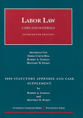 Labor Law: Cases and Materials, 2009 Statutory Appendix and Case Supplement - Gorman, Robert A, and Finkin, Matthew W, and Cox, Archibald