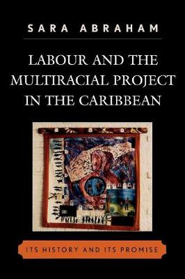 Labour and the Multiracial Project in the Caribbean: Its History and Its Promise - Abraham, Sara