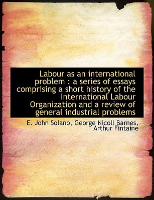 Labour as an International Problem: A Series of Essays Comprising a Short History of the Internatio - Solano, E John, and Barnes, George Nicoll, and Fintaine, Arthur