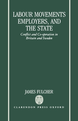 Labour Movements, Employers, and the State: Conflict and Co-Operation in Britain and Sweden - Fulcher, James