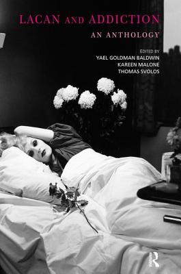 Lacan and Addiction: An Anthology - Baldwin, Yael Goldman (Editor), and Malone, Kareen R (Editor), and Svolos, Thomas (Editor)