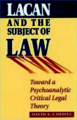 Lacan and the Subject of Law: Toward a Psychoanalytic Critical Legal Theory - Caudill, David S.