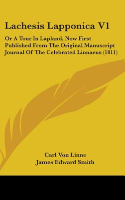 Lachesis Lapponica V1: Or a Tour in Lapland, Now First Published from the Original Manuscript Journal of the Celebrated Linnaeus (1811) - Linne, Carl Von, and Smith, James Edward