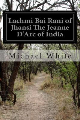 Lachmi Bai Rani of Jhansi the Jeanne d'Arc of India - White, Michael, Dr.