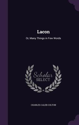 Lacon: Or, Many Things in Few Words - Colton, Charles Caleb