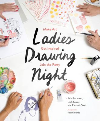 Ladies Drawing Night: Make Art, Get Inspired, Join the Party - Rothman, Julia, and Goren, Leah, and Cole, Rachael