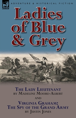 Ladies of Blue & Grey: The Lady Lieutenant & Virginia Graham: The Spy of the Grand Army - Moore-Albert, Madeline, and Jones, Justin