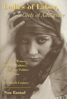 Ladies of Labor, Girls of Adventure: Working Women, Popular Culture, and Labor Politics at the Turn of the Century - Enstad, Nan, Professor