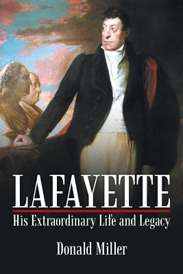 Lafayette: His Extraordinary Life and Legacy - Miller, Donald