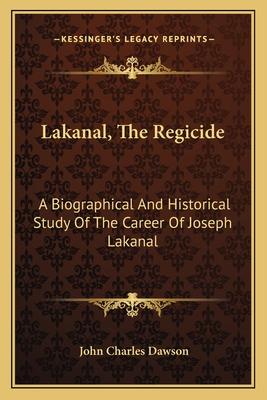 Lakanal, the Regicide: A Biographical and Historical Study of the Career of Joseph Lakanal - Dawson, John Charles