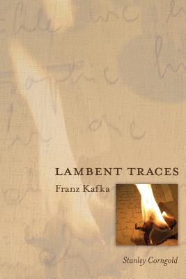 Lambent Traces: Franz Kafka - Corngold, Stanley, Professor