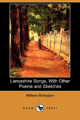 Lancashire Songs, with Other Poems and Sketches (Dodo Press) - Billington, William