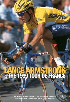 Lance Armstrong & the 1999 Tour de France: By John Wilcockson and Charles Pelkey; Featuring the Tour Diary of Frankie Andreu - Wilcockson, John, and Pelkey, Charles, and Watson, Graham (Photographer)