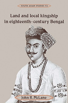 Land and Local Kingship in Eighteenth-Century Bengal - McLane, John R