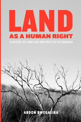 Land as a Human Right. a History of Land Law and Practice in Tanzania - Rwegasira, Abdon