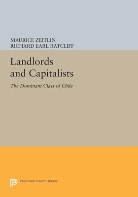 Landlords and Capitalists: The Dominant Class of Chile - Zeitlin, Maurice, and Ratcliff, Richard Earl
